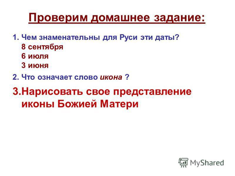 Проверим домашнее задание: 1. Чем знаменательны для Руси эти даты? 8 сентября 6 июля 3 июня 2. Что означает слово икона ? 3. Нарисовать свое представление иконы Божией Матери