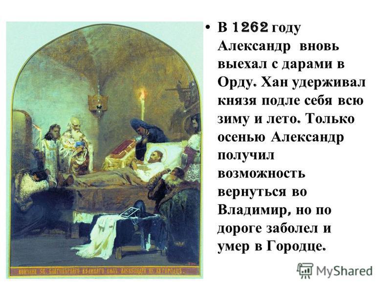 В 1262 году Александр вновь выехал с дарами в Орду. Хан удерживал князя подле себя всю зиму и лето. Только осенью Александр получил возможность вернуться во Владимир, но по дороге заболел и умер в Городце.
