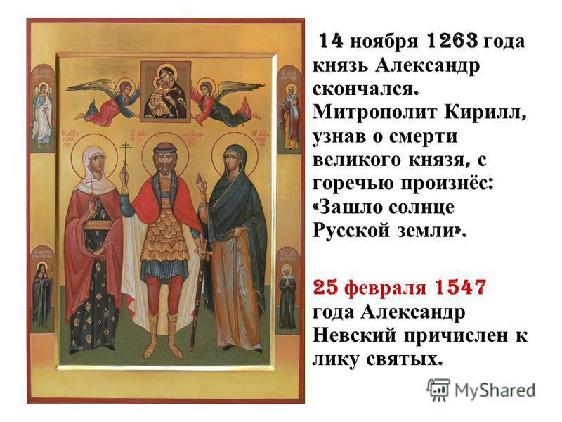 14 ноября 1263 года князь Александр скончался. Митрополит Кирилл, узнав о смерти великого князя, с горечью произнёс : « Зашло солнце Русской земли ». 25 февраля 1547 года Александр Невский причислен к лику святых.