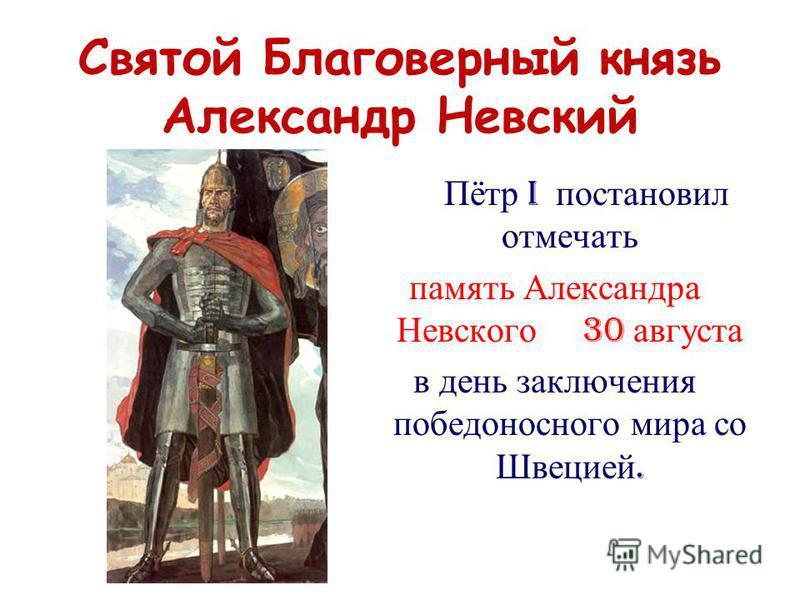 Святой Благоверный князь Александр Невский Пётр I постановил отмечать память Александра Невского 30 августа в день заключения победоносного мира со Швецией.
