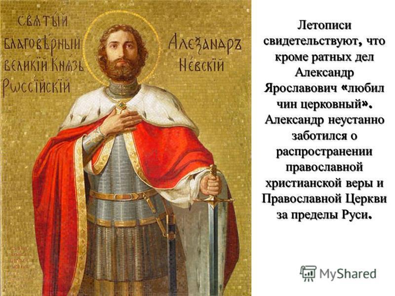 Летописи свидетельствуют, что кроме ратных дел Александр Ярославович « любил чин церковный ». Александр неустанно заботился о распространении православной христианской веры и Православной Церкви за пределы Руси.