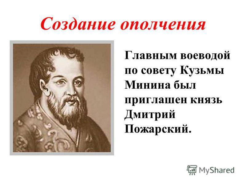 Создание ополчения Главным воеводой по совету Кузьмы Минина был приглашен князь Дмитрий Пожарский.