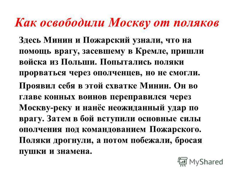 Как освободили Москву от поляков Здесь Минин и Пожарский узнали, что на помощь врагу, засевшему в Кремле, пришли войска из Польши. Попытались поляки прорваться через ополченцев, но не смогли. Проявил себя в этой схватке Минин. Он во главе конных воин