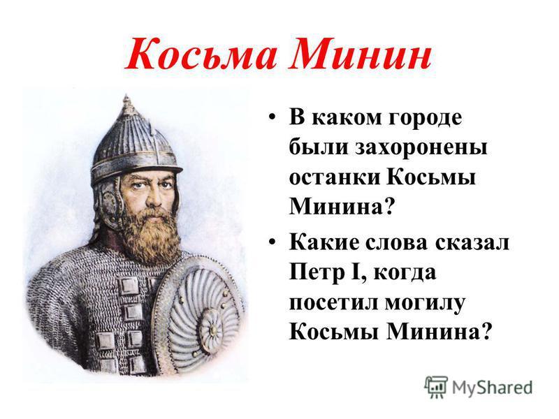 Косьма Минин В каком городе были захоронены останки Косьмы Минина? Какие слова сказал Петр I, когда посетил могилу Косьмы Минина?