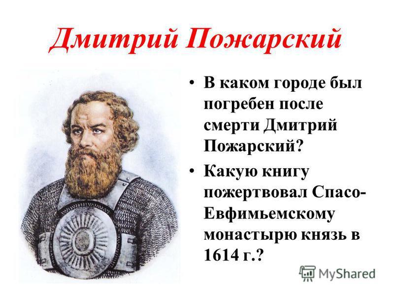 Дмитрий Пожарский В каком городе был погребен после смерти Дмитрий Пожарский? Какую книгу пожертвовал Спасо- Евфимьемскому монастырю князь в 1614 г.?