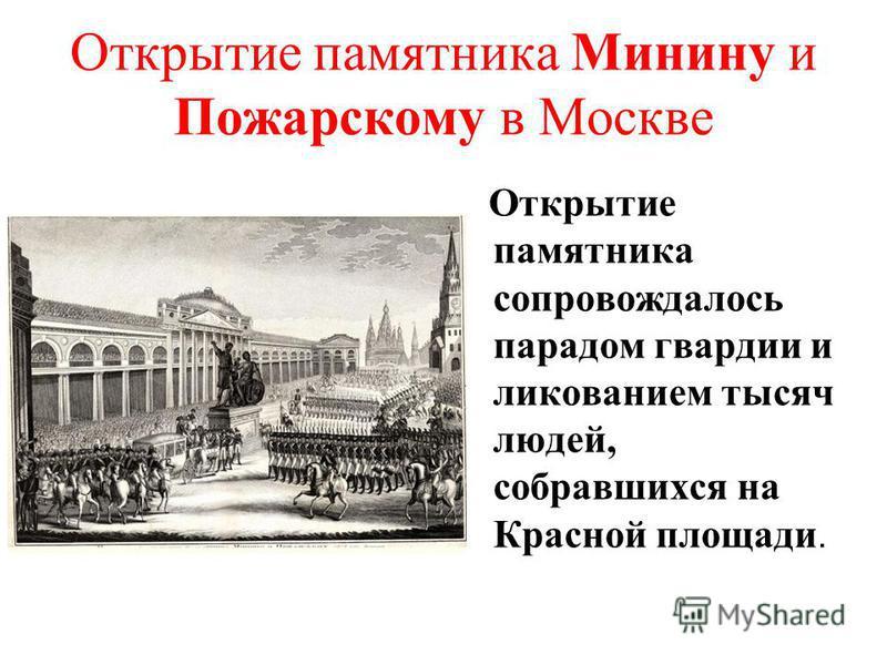 Открытие памятника Минину и Пожарскому в Москве Открытие памятника сопровождалось парадом гвардии и ликованием тысяч людей, собравшихся на Красной площади.