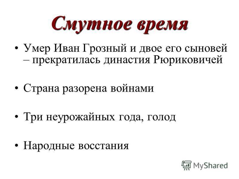 Смутное время Умер Иван Грозный и двое его сыновей – прекратилась династия Рюриковичей Страна разорена войнами Три неурожайных года, голод Народные восстания