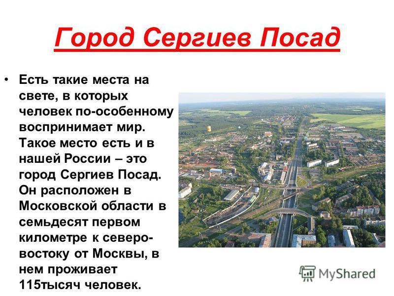 Город Сергиев Посад Есть такие места на свете, в которых человек по-особенному воспринимает мир. Такое место есть и в нашей России – это город Сергиев Посад. Он расположен в Московской области в семьдесят первом километре к северо- востоку от Москвы,
