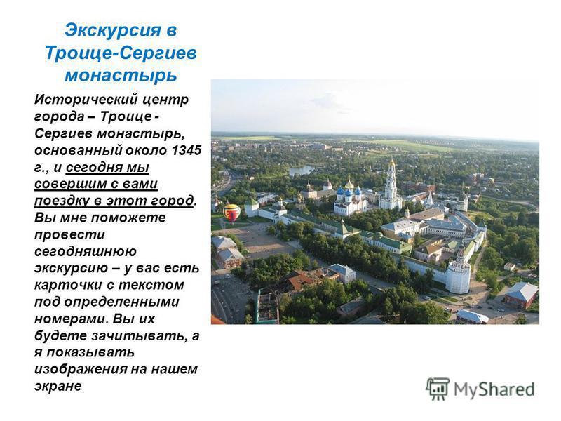 Экскурсия в Троице-Сергиев монастырь Исторический центр города – Троице - Сергиев монастырь, основанный около 1345 г., и сегодня мы совершим с вами поездку в этот город. Вы мне поможете провести сегодняшнюю экскурсию – у вас есть карточки с текстом п