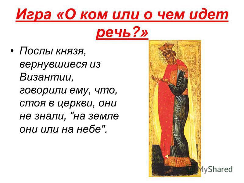 Игра «О ком или о чем идет речь?» Послы князя, вернувшиеся из Византии, говорили ему, что, стоя в церкви, они не знали, на земле они или на небе.