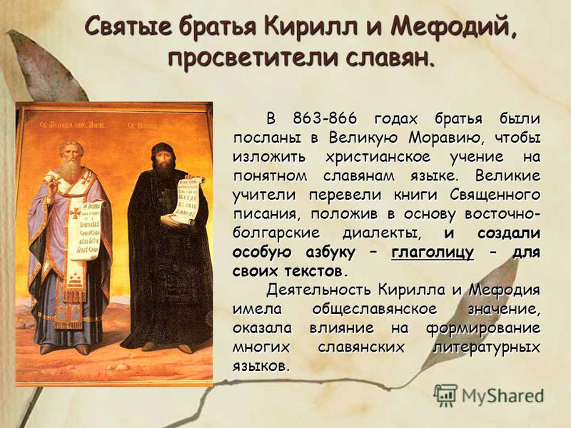 Святые братья Кирилл и Мефодий, просветители славян. В 863-866 годах братья были посланы в Великую Моравию, чтобы изложить христианское учение на понятном славянам языке. Великие учители перевели книги Священного писания, положив в основу восточно- б