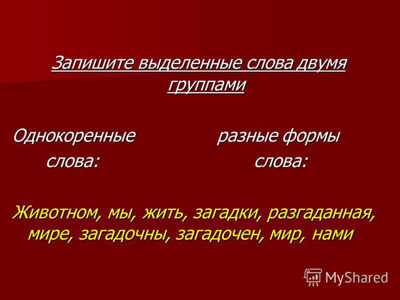 Запишите выделенные слова двумя группами Однокоренные разные формы слова: слова: слова: слова: Живодном, мы, жить, загадки, разгаданная, мире, загадочны, загадочен, мир, нами