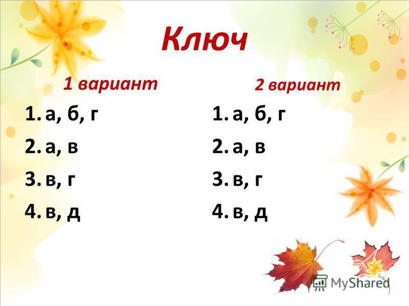 Ключ 1 вариант 1.а, б, г 2.а, в 3.в, г 4.в, д 2 вариант 1.а, б, г 2.а, в 3.в, г 4.в, д