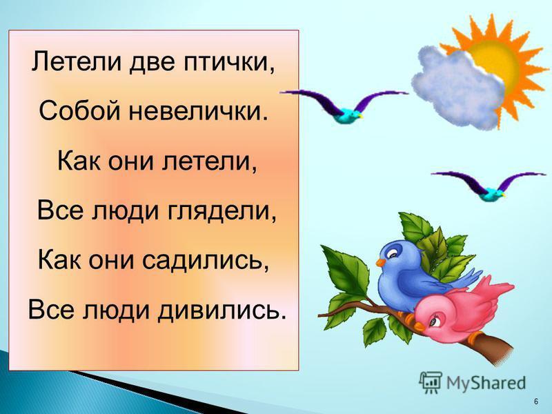 Летели две птички, Собой невелички. Как они летели, Все люди глядели, Как они садились, Все люди дивились. 6