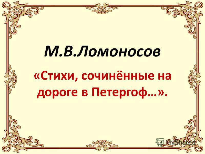 «Стихи, сочинённые на дороге в Петергоф…». М.В.Ломоносов