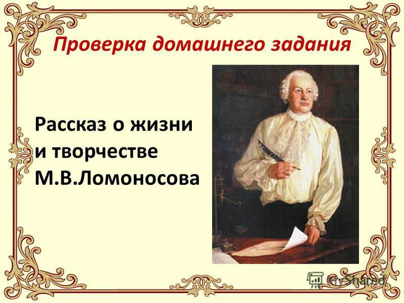 Проверка домашнего задания Рассказ о жизни и творчестве М.В.Ломоносова