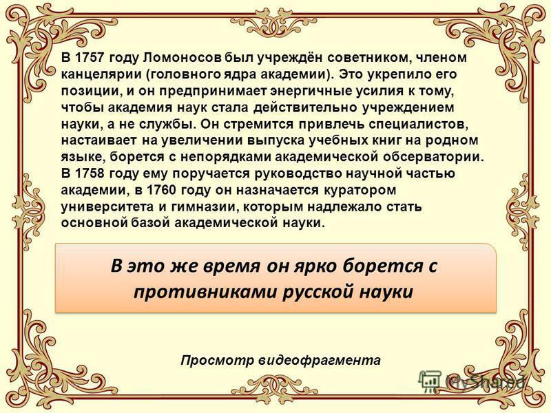 В 1757 году Ломоносов был учреждён советником, членом канцелярии (головного ядра академии). Это укрепило его позиции, и он предпринимает энергичные усилия к тому, чтобы академия наук стала действительно учреждением науки, а не службы. Он стремится пр