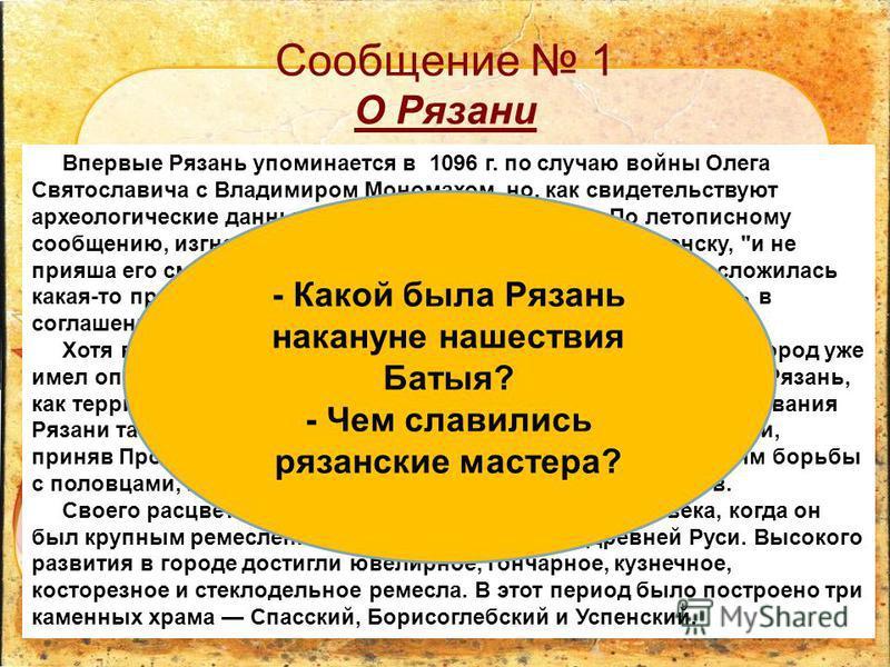 Сообщение 1 О Рязани Впервые Рязань упоминается в 1096 г. по случаю войны Олега Святославича с Владимиром Мономахом, но, как свидетельствуют археологические данные, она существовала ранее. По летописному сообщению, изгнанный из Чернигова Олег пошел к