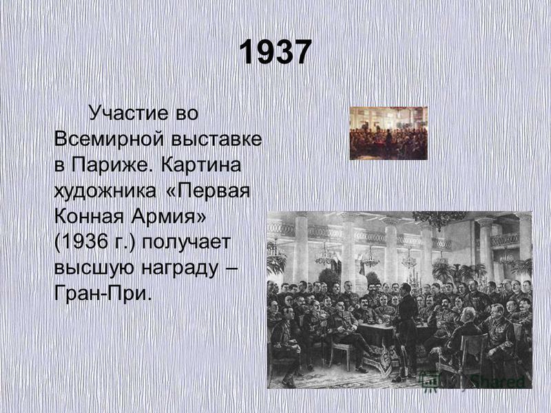 1937 Участие во Всемирной выставке в Париже. Картина художника «Первая Конная Армия» (1936 г.) получает высшую награду – Гран-При.