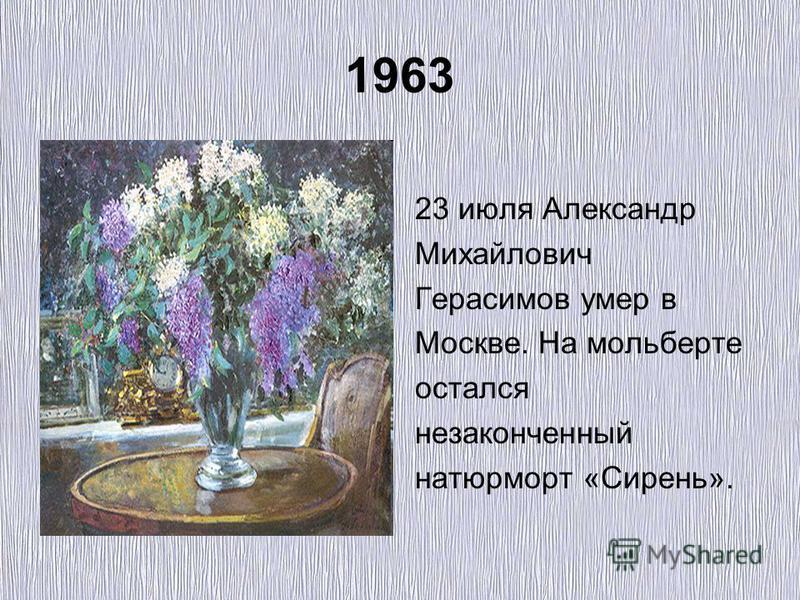 1963 23 июля Александр Михайлович Герасимов умер в Москве. На мольберте остался незаконченный натюрморт «Сирень».