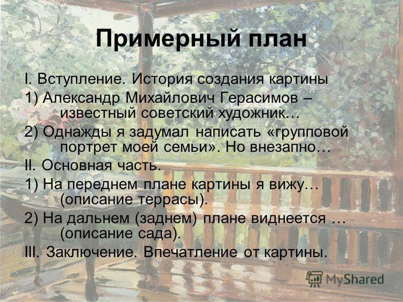 Примерный план I. Вступление. История создания картины 1) Александр Михайлович Герасимов – известный советский художник… 2) Однажды я задумал написать «групповой портрет моей семьи». Но внезапно… II. Основная часть. 1) На переднем плане картины я виж
