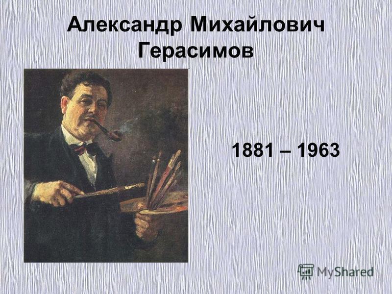 Александр Михайлович Герасимов 1881 – 1963