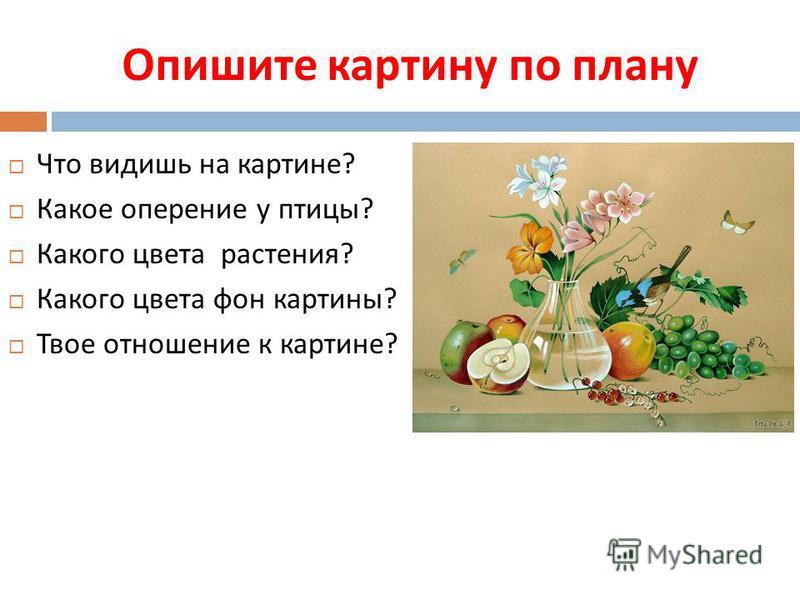 Опишите картину по плану Что видишь на картине ? Какое оперение у птицы ? Какого цвета растения ? Какого цвета фон картины ? Твое отношение к картине ?