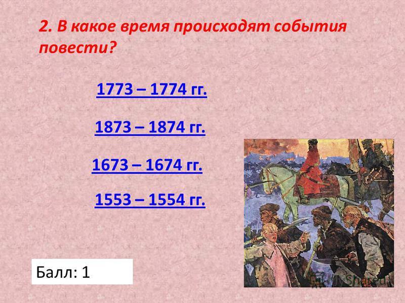 2. В какое время происходят события повести? 1773 – 1774 гг. 1673 – 1674 гг. 1873 – 1874 гг. 1553 – 1554 гг. Балл: 1