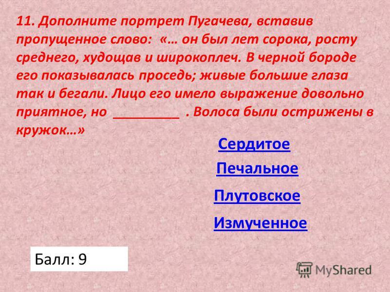 11. Дополните портрет Пугачева, вставив пропущенное слово: «… он был лет сорока, росту среднего, худощав и широкоплеч. В черной бороде его показывалась проседь; живые большие глаза так и бегали. Лицо его имело выражение довольно приятное, но ________
