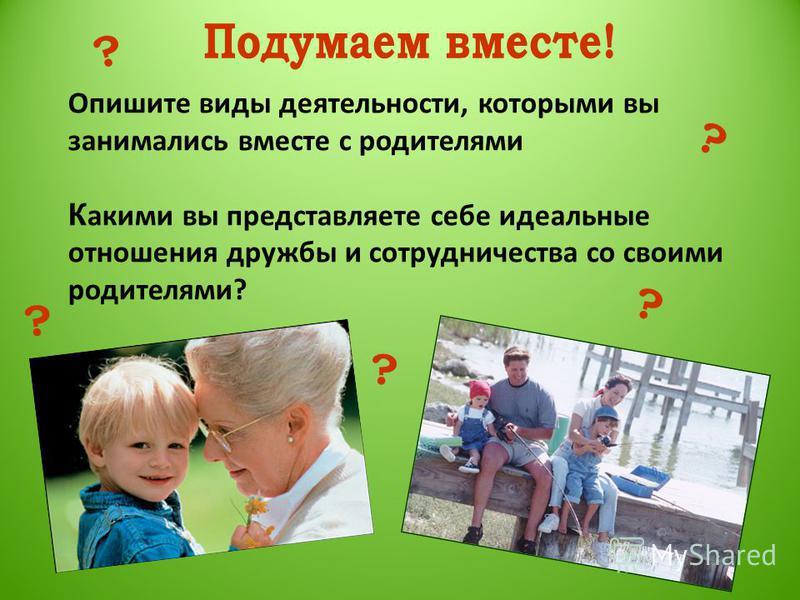 Опишите виды деятельности, которыми вы занимались вместе с родителями К акими вы представляете себе идеальные отношения дружбы и сотрудничества со своими родителями? ? ? ? ? ?