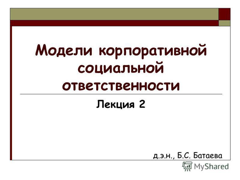 Модели корпоративной социальной ответственности Лекция 2 д.э.н., Б.С. Батаева