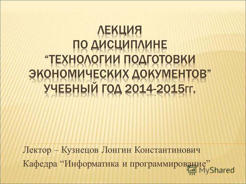 Лектор – Кузнецов Лонгин Константинович Кафедра Информатика и программирование