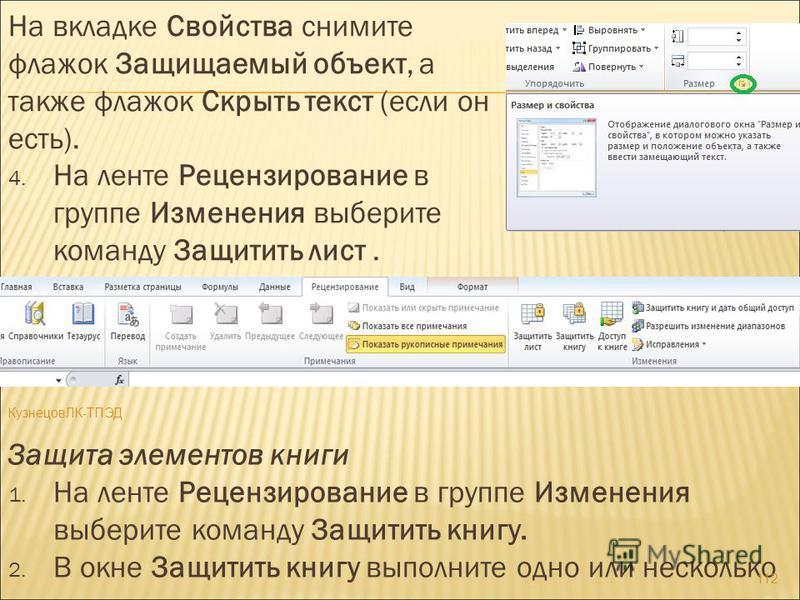 На вкладке Свойства снимите флажок Защищаемый объект, а также флажок Скрыть текст (если он есть). 4. На ленте Рецензирование в группе Изменения выберите команду Защитить лист. Защита элементов книги 1. На ленте Рецензирование в группе Изменения выбер