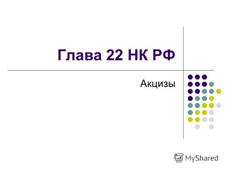 Глава 22 НК РФ Акцизы