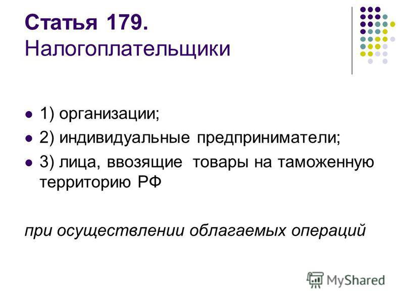 Статья 179. Налогоплательщики 1) организации; 2) индивидуальные предприниматели; 3) лица, ввозящие товары на таможенную территорию РФ при осуществлении облагаемых операций