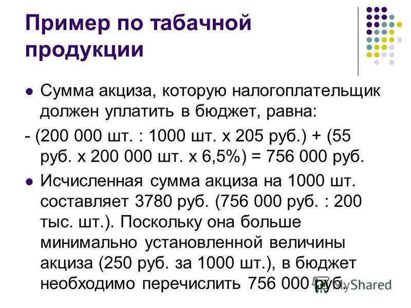 Пример по табачной продукции Сумма акциза, которую налогоплательщик должен уплатить в бюджет, равна: - (200 000 шт. : 1000 шт. x 205 руб.) + (55 руб. x 200 000 шт. x 6,5%) = 756 000 руб. Исчисленная сумма акциза на 1000 шт. составляет 3780 руб. (756