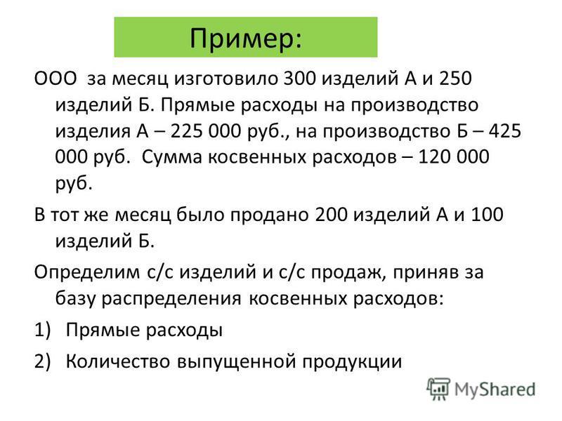 Пример: ООО за месяц изготовило 300 изделий А и 250 изделий Б. Прямые расходы на производство изделия А – 225 000 руб., на производство Б – 425 000 руб. Сумма косвенных расходов – 120 000 руб. В тот же месяц было продано 200 изделий А и 100 изделий Б