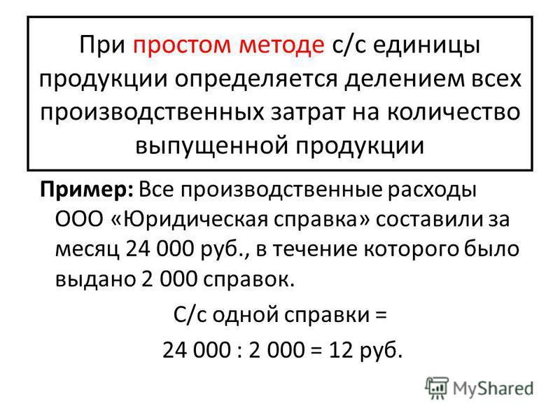 При простом методе с/с единицы продукции определяется делением всех производственных затрат на количество выпущенной продукции Пример: Все производственные расходы ООО «Юридическая справка» составили за месяц 24 000 руб., в течение которого было выда