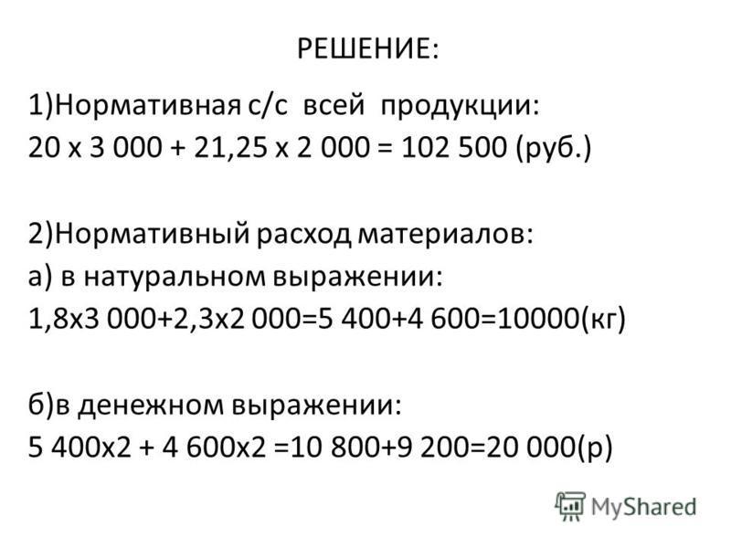 РЕШЕНИЕ: 1)Нормативная с/с всей продукции: 20 х 3 000 + 21,25 х 2 000 = 102 500 (руб.) 2)Нормативный расход материалов: а) в натуральном выражении: 1,8 х 3 000+2,3 х 2 000=5 400+4 600=10000(кг) б)в денежном выражении: 5 400 х 2 + 4 600 х 2 =10 800+9