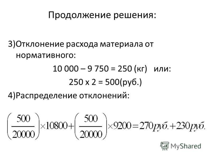 Продолжение решения: 3)Отклонение расхода материала от нормативного: 10 000 – 9 750 = 250 (кг) или: 250 х 2 = 500(руб.) 4)Распределение отклонений:
