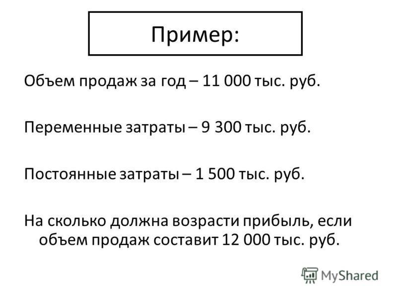 Пример: Объем продаж за год – 11 000 тыс. руб. Переменные затраты – 9 300 тыс. руб. Постоянные затраты – 1 500 тыс. руб. На сколько должна возрасти прибыль, если объем продаж составит 12 000 тыс. руб.