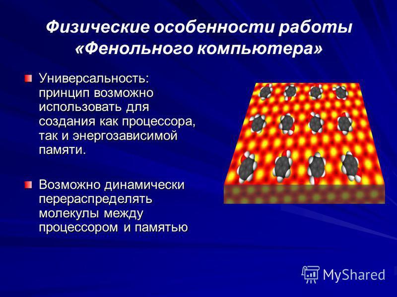 Физические особенности работы «Фенольного компьютера» Универсальность: принцип возможно использовать для создания как процессора, так и энергозависимой памяти. Возможно динамически перераспределять молекулы между процессором и памятью