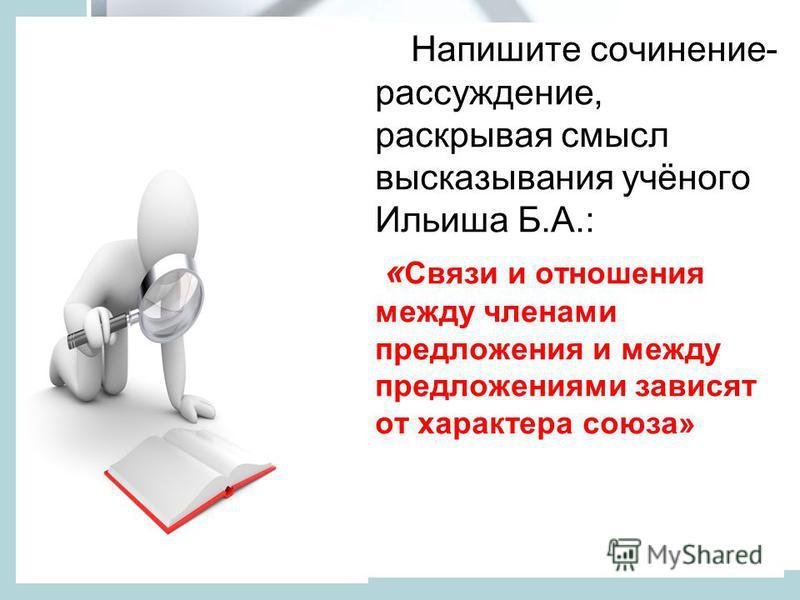 Напишите сочинение- рассуждение, раскрывая смысл высказывания учёного Ильиша Б.А.: « Связи и отношения между членами предложения и между предложениями зависят от характера союза»