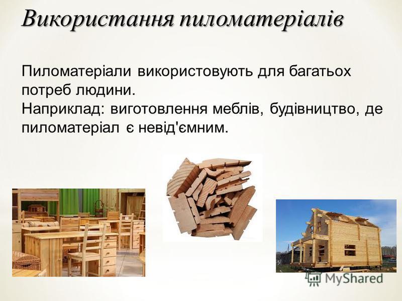 Використання пиломатеріалів Пиломатеріали використовують для багатьох потреб людини. Наприклад: виготовлення меблів, будівництво, де пиломатеріал є невід'ємним.