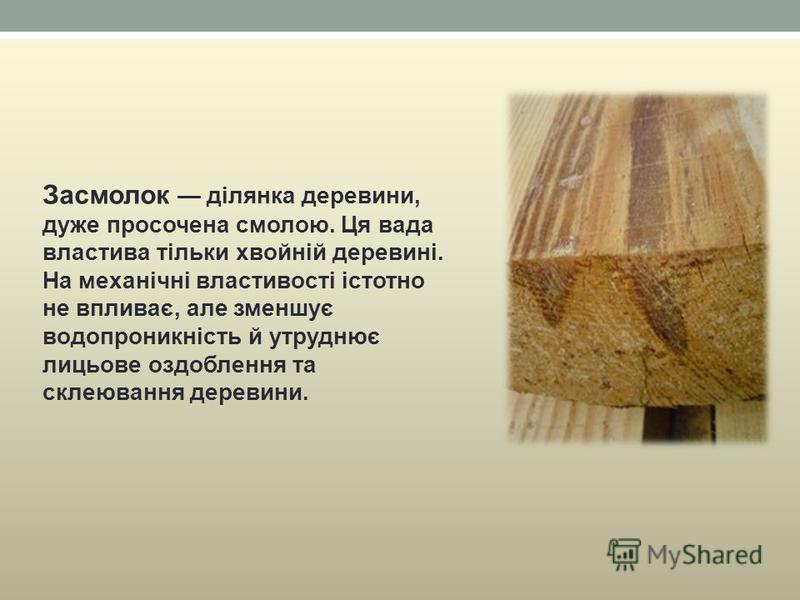 Засмолок ділянка деревини, дуже просочена смолою. Ця вада властива тільки хвойній деревині. На механічні властивості істотно не впливає, але зменшує водопроникність й утруднює лицьове оздоблення та склеювання деревини.