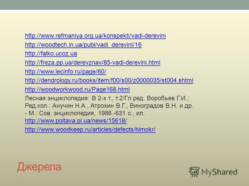 Джерела http://www.refmaniya.org.ua/konspekti/vadi-derevini http://woodtech.in.ua/publ/vadi_derevini/16 http://falko.ucoz.ua http://freza.pp.ua/derevznav/85-vadi-derevini.html http://www.lecinfo.ru/page/60/ http://dendrology.ru/books/item/f00/s00/z00