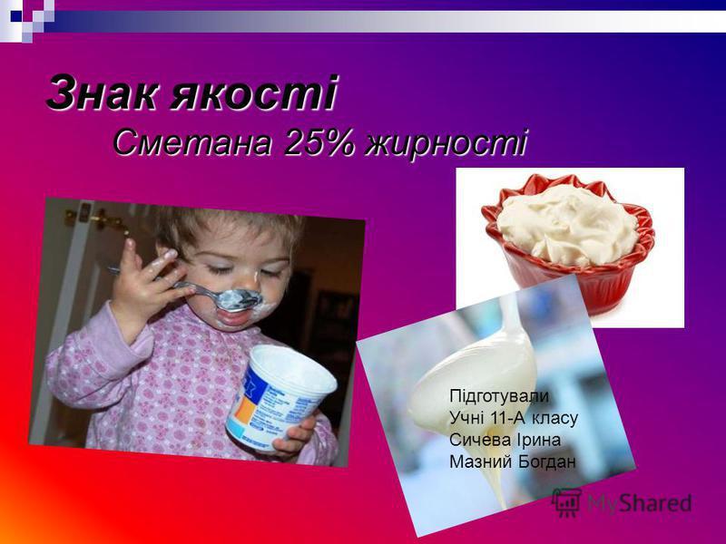 Знак якості Сметана 25% жирності Підготували Учні 11-А класу Сичева Ірина Мазний Богдан