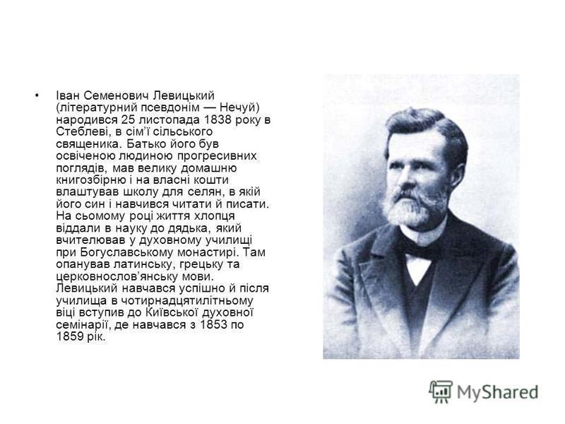Іван Семенович Левицький (літературний псевдонім Нечуй) народився 25 листопада 1838 року в Стеблеві, в сімї сільського священика. Батько його був освіченою людиною прогресивних поглядів, мав велику домашню книгозбірню і на власні кошти влаштував школ