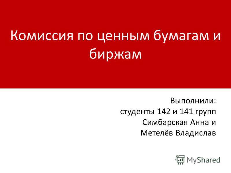 Комиссия по ценным бумагам и биржам Выполнили: студенты 142 и 141 групп Симбарская Анна и Метелёв Владислав