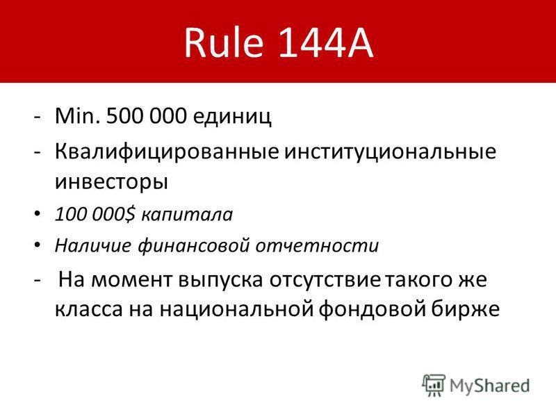 Rule 144A -Min. 500 000 единиц -Квалифицированные институциональные инвесторы 100 000$ капитала Наличие финансовой отчетности - На момент выпуска отсутствие такого же класса на национальной фондовой бирже